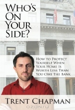 Trent M Chapman. Who's On Your Side?: How to Protect Yourself When Your Home Is Worth Less Than You Owe The Bank
