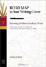 Michael A. Banks. How to Become a Fulltime Freelance Writer: A Practical Guide to Setting Up a Successful Writing Business at Home (Road Map to Your Writing Career)