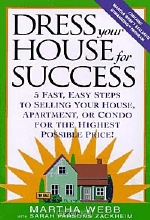 Martha Webb, Sarah Parsons Zackheim. Dress Your House for Success: 5 Fast, Easy Steps to Selling Your House, Apartment, or Condo for the Highest Po ssible Price!