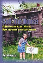 Jim McKenzie. Sell the House: 68 Best Low and No-Cost Ways to Make Your House Irresistible to Buyers