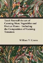 William V. Cruess. Teach Yourself the art of Canning Meat, Vegetables and Fruit at Home - Including the Composition of Canning Tomatoes