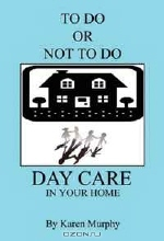 Karen Murphy. TO DO OR NOT TO DO DAY CARE IN YOUR HOME