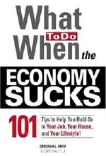 Peter Sander. What To Do When the Economy Sucks: 101 Tips to Help You Hold on To Your Job, Your House and Your Lifestyle
