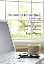 Linda Varone. The Smarter Home Office: 8 simple steps to increase your income, inspiration and comfort