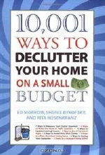 Ed Morrow, Sheree Bykofsky, Rita Rosenkranz. 10,001 Ways to Declutter Your Home on a Small Budget